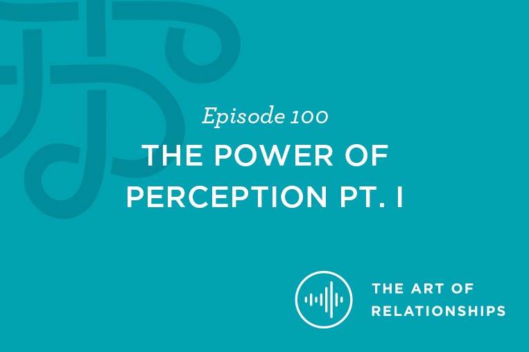 Episode 100. The Power of Perception Part 1. The Art of Relationships