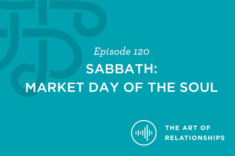 The Art of Relationships Podcast Episode 120. Sabbath: Market Day of the Soul.