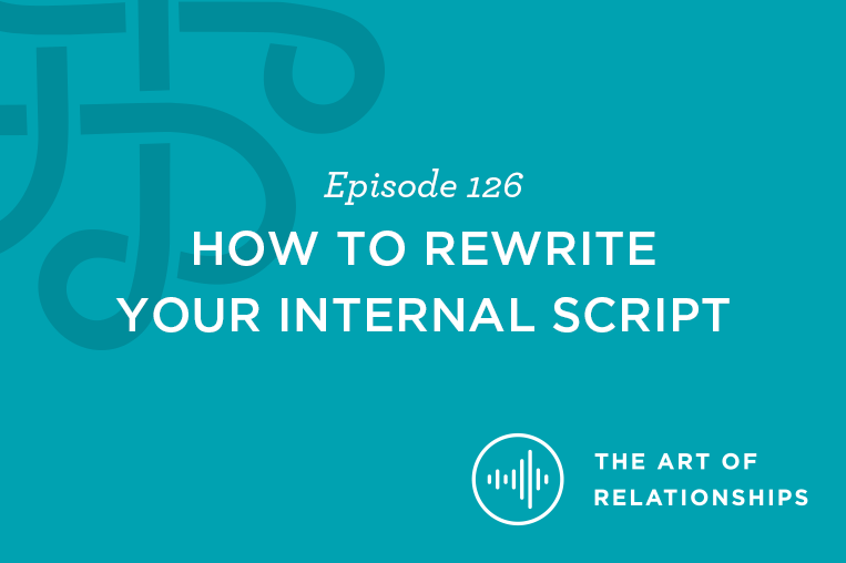 Art of Relationships Podcast Episode 126: How to Rewrite Your Internal Script