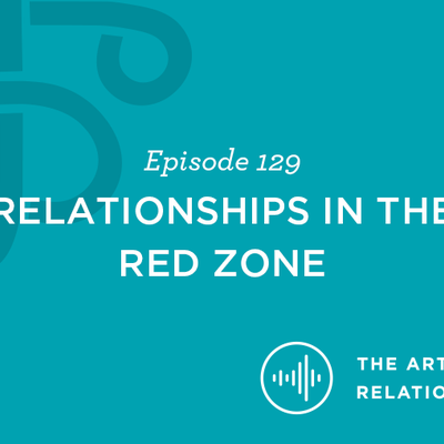 "Episode 128 of The Art of Relationships Podcast talks about ""Relationships in the Red Zone"""